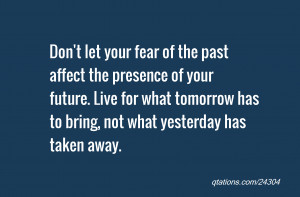 Don't let your fear of the past affect the presence of your future ...