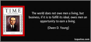 The world does not owe men a living, but business, if it is to fulfill ...
