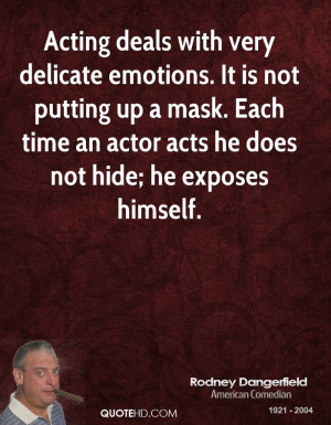 Acting deals with very delicate emotions. It is not putting up a mask ...