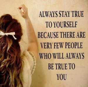 Always stay true to yourself.