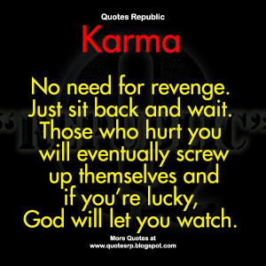 Karma No need for revenge. Just sit back and wait. Those who hurt you ...
