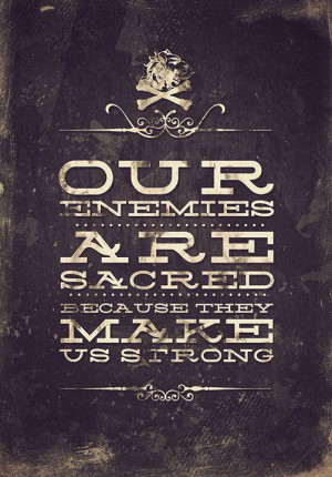 Our enemies are sacred because they make us strong.