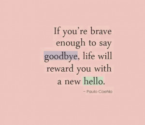 if-youre-breve-enough-to-say-goodbye-life-will-reward-you-with-a-new ...