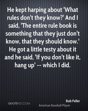 Bob Feller - He kept harping about 'What rules don't they know?' And I ...