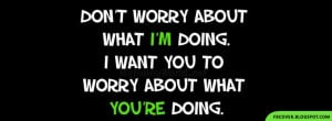 ... want you to worry about what you're doing. Quotes Facebook Cover