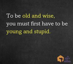 "... To be old and wise, you must first be young and stupid"" #Quotes"