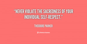 """Never violate the sacredness of your individual self-respect."""""""
