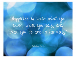"""... , what you say, and what you do are in harmony."""" – Mahatma Gandhi"""
