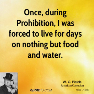 Once, during Prohibition, I was forced to live for days on nothing but ...