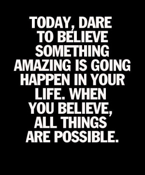 Today, Dare To Believe..,