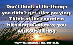 you didn't get after praying. Think of the countless blessings God ...