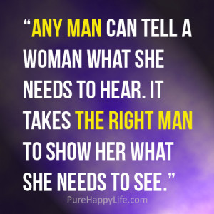 Any man can tell a woman what she needs to hear. it takes the right ...
