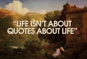 Life isn't about quotes about life.