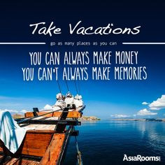 Take Vacations. Go as many places as you can. You can always make ...
