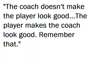 the player makes the coach look good.