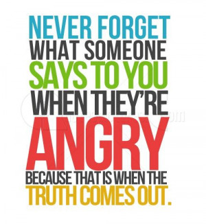 Never forget what someone says to you when they are angry because that ...