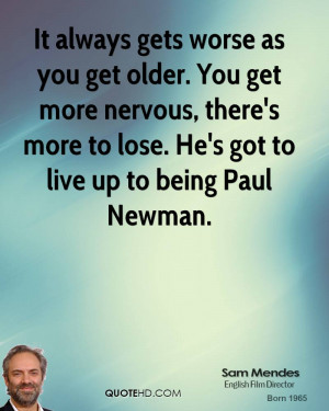 It always gets worse as you get older. You get more nervous, there's ...