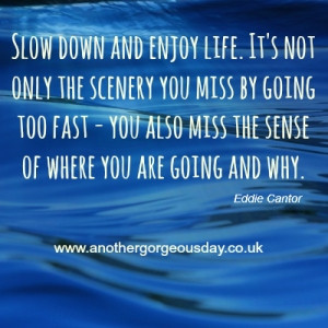 Quote of the day inspirational Quote – Slow down and enjoy life