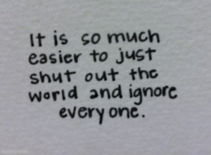 It is so much easier to just shut out the world and ignore everyone.