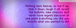 Nothing lasts forever, so live it up, drink it down, laugh it off ...