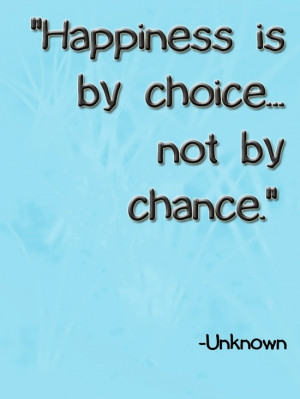 Happiness is by choice... not by chance.