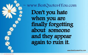 ... : Do Not You Hate When You Are Finally Forgetting About Someone Quote