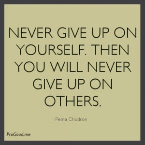 Never give up on yourself. Then you will never give up on others ...