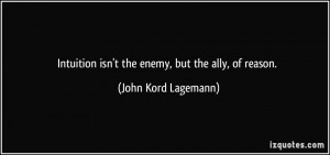 Intuition isn't the enemy, but the ally, of reason. - John Kord ...