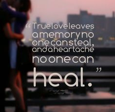 True love leaves a memory no one can steal, and a heartache no one can ...