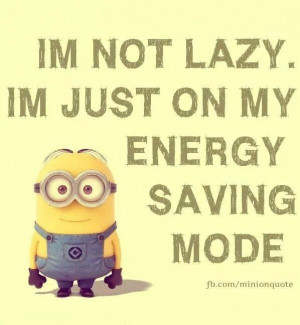 not lazy. I'm just on my energy saving mode. #Minions #Quotes