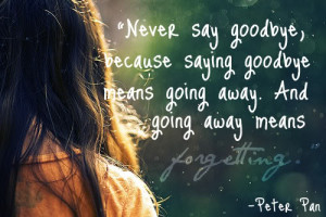 Never say goodbye, because saying goodbye means going away. And going ...