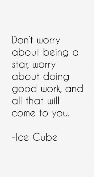 Don't worry about being a star, worry about doing good work, and all ...