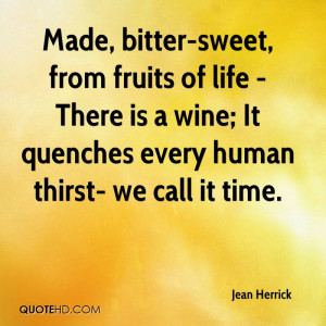 Made, bitter-sweet, from fruits of life - There is a wine; It quenches ...
