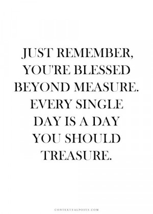 Just remember you are blessed beyond measure . . life quotes