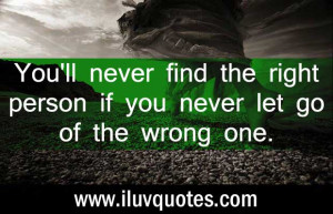 You'll never find the right person if you never let go of the wrong ...