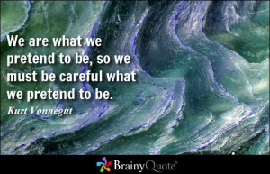 We are what we pretend to be, so we must be careful what we pretend to ...