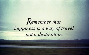 Remember Happiness Is A Way Of Travel Not A Destination - Roy Goodman