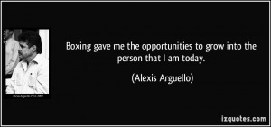... to grow into the person that I am today. - Alexis Arguello
