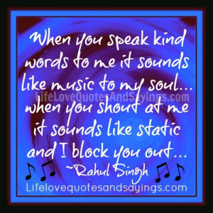 When you speak kind words to me it sounds like music to my soul ...