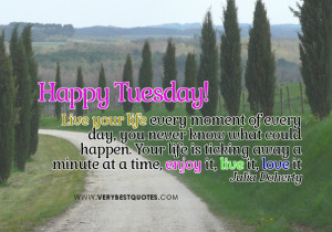 ... for Tuesday Morning - live your life every moment, enjoy life quotes