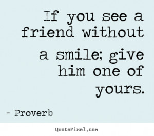 Friendship quote - If you see a friend without a smile; give him one ...