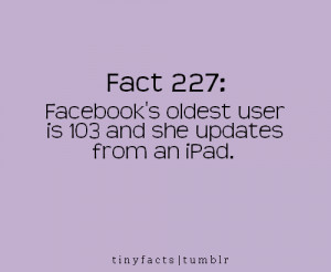 Fact Quote : Facebook's oldest user is 103…and she updates from an ...