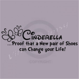 Quote - Cinderella...Proof That A Pair Of Shoes Can Change Your Life ...
