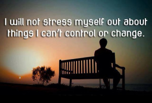 will not stress myself out about things I can't change or control.