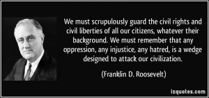 We must scrupulously guard the civil rights and civil liberties of all ...
