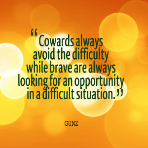 Quotes Picture: cowards always avoid the difficulty while brave are ...