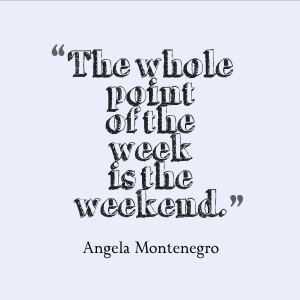 "... weekend was is so we can tell them about our own weekend."" ~ Chuck"