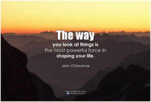 ... is the most powerful force in shaping your life. - John O'Donohue