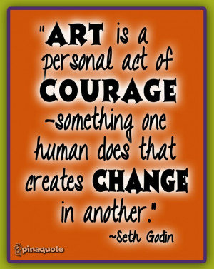 Art is a personal act of courage something one human does that creates ...
