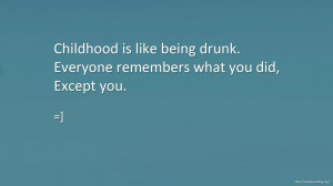 Childhood is like being drunk. Everyone remembers what you did, except ...